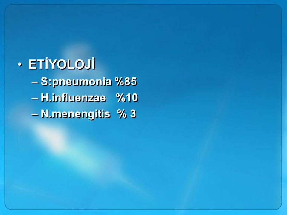 ETİYOLOJİ S:pneumonia %85 H.influenzae %10 N.menengitis % 3