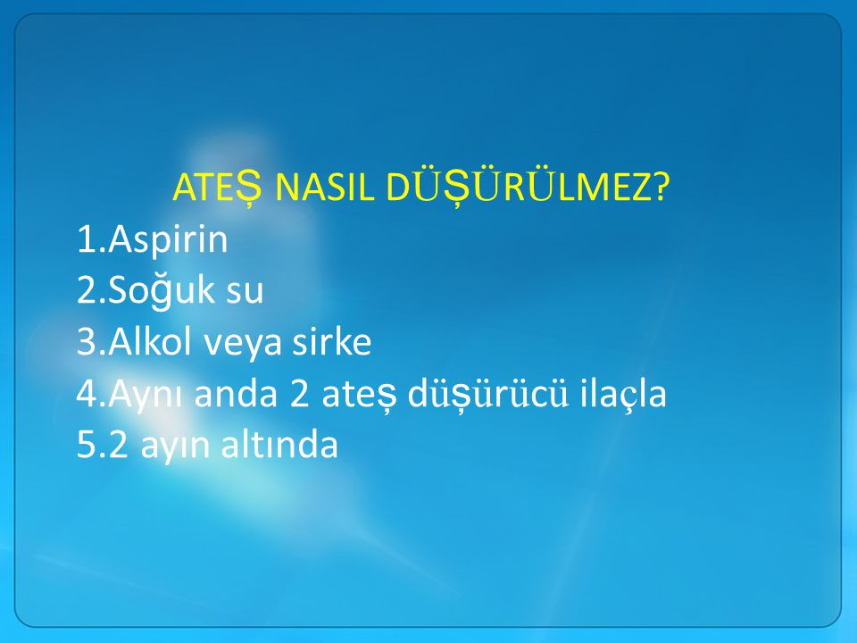 ATEŞ NASIL DÜŞÜRÜLMEZ 1.Aspirin. 2.Soğuk su. 3.Alkol veya sirke. 4.Aynı anda 2 ateş düşürücü ilaçla.