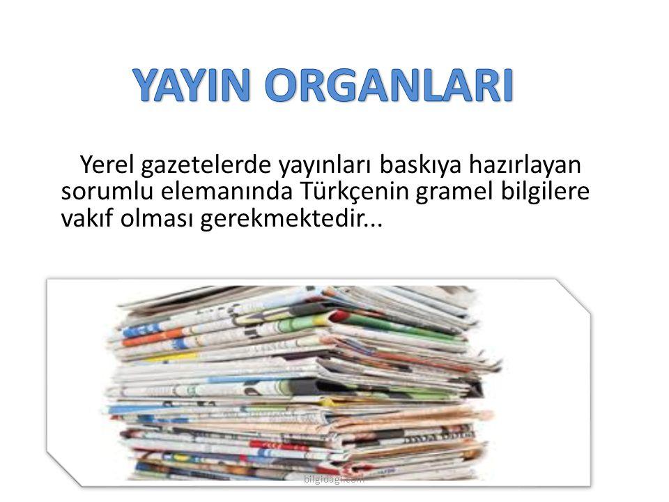 YAYIN ORGANLARI Yerel gazetelerde yayınları baskıya hazırlayan sorumlu elemanında Türkçenin gramel bilgilere vakıf olması gerekmektedir...