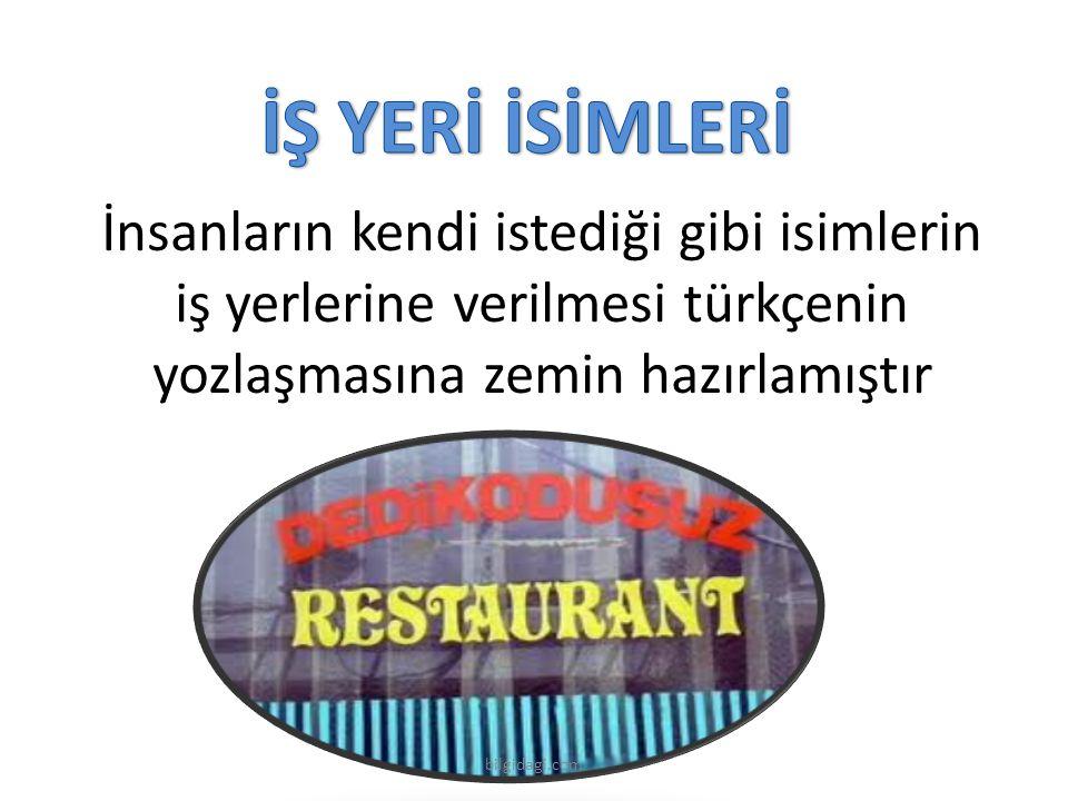 İŞ YERİ İSİMLERİ İnsanların kendi istediği gibi isimlerin iş yerlerine verilmesi türkçenin yozlaşmasına zemin hazırlamıştır.