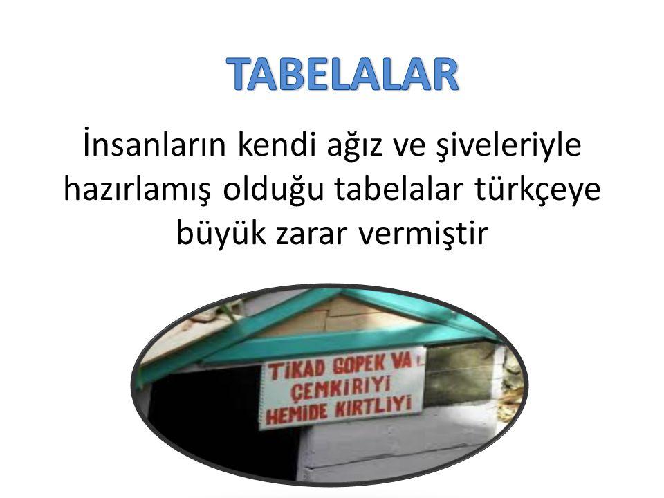 TABELALAR İnsanların kendi ağız ve şiveleriyle hazırlamış olduğu tabelalar türkçeye büyük zarar vermiştir.