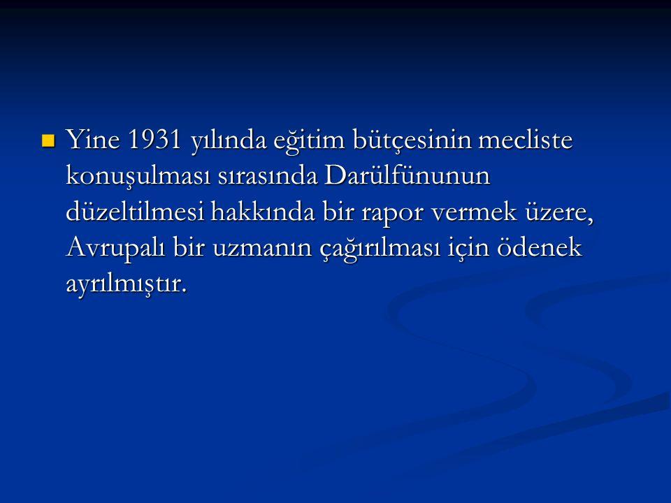 Yine 1931 yılında eğitim bütçesinin mecliste konuşulması sırasında Darülfünunun düzeltilmesi hakkında bir rapor vermek üzere, Avrupalı bir uzmanın çağırılması için ödenek ayrılmıştır.