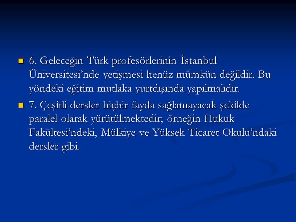 6. Geleceğin Türk profesörlerinin İstanbul Üniversitesi'nde yetişmesi henüz mümkün değildir. Bu yöndeki eğitim mutlaka yurtdışında yapılmalıdır.