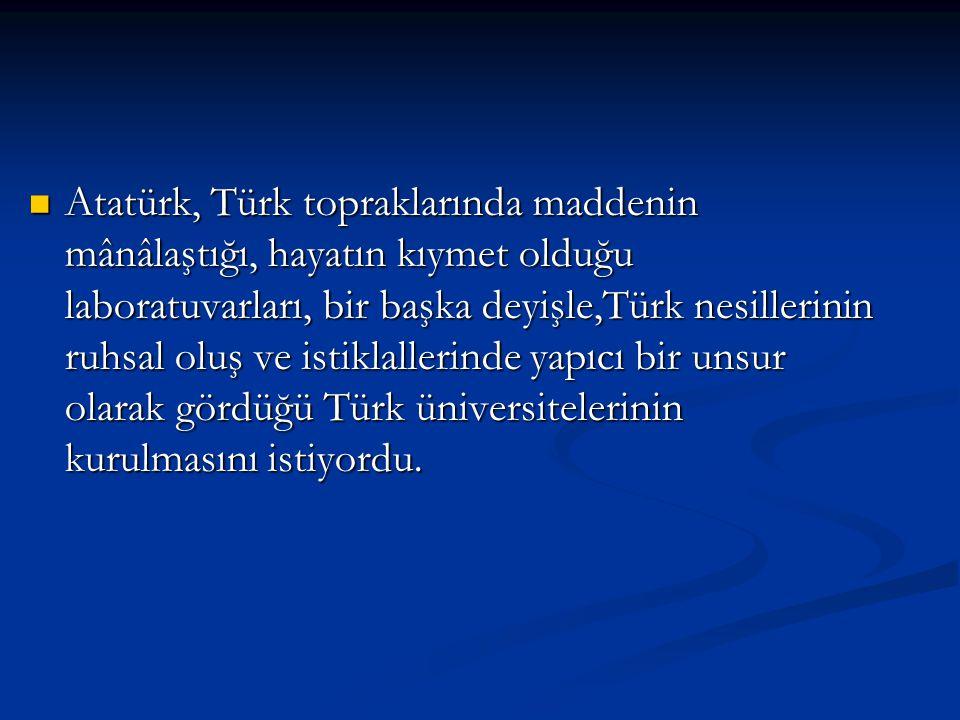 Atatürk, Türk topraklarında maddenin mânâlaştığı, hayatın kıymet olduğu laboratuvarları, bir başka deyişle,Türk nesillerinin ruhsal oluş ve istiklallerinde yapıcı bir unsur olarak gördüğü Türk üniversitelerinin kurulmasını istiyordu.