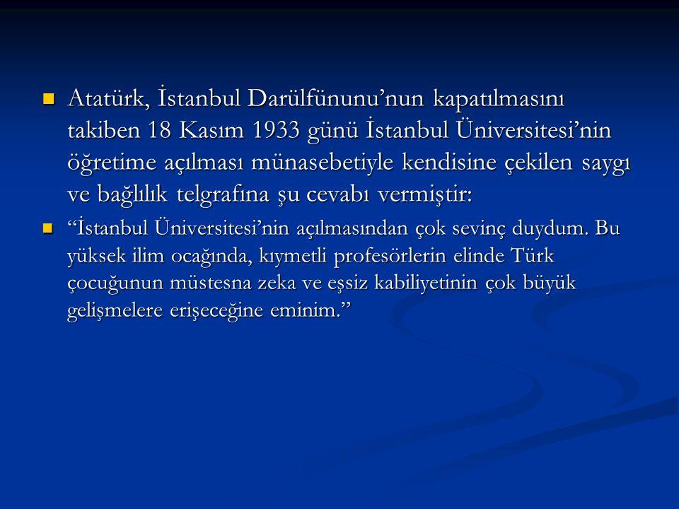 Atatürk, İstanbul Darülfünunu'nun kapatılmasını takiben 18 Kasım 1933 günü İstanbul Üniversitesi'nin öğretime açılması münasebetiyle kendisine çekilen saygı ve bağlılık telgrafına şu cevabı vermiştir: