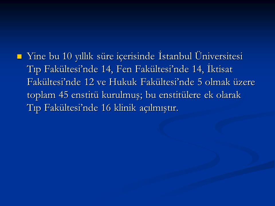 Yine bu 10 yıllık süre içerisinde İstanbul Üniversitesi Tıp Fakültesi'nde 14, Fen Fakültesi'nde 14, İktisat Fakültesi'nde 12 ve Hukuk Fakültesi'nde 5 olmak üzere toplam 45 enstitü kurulmuş; bu enstitülere ek olarak Tıp Fakültesi'nde 16 klinik açılmıştır.