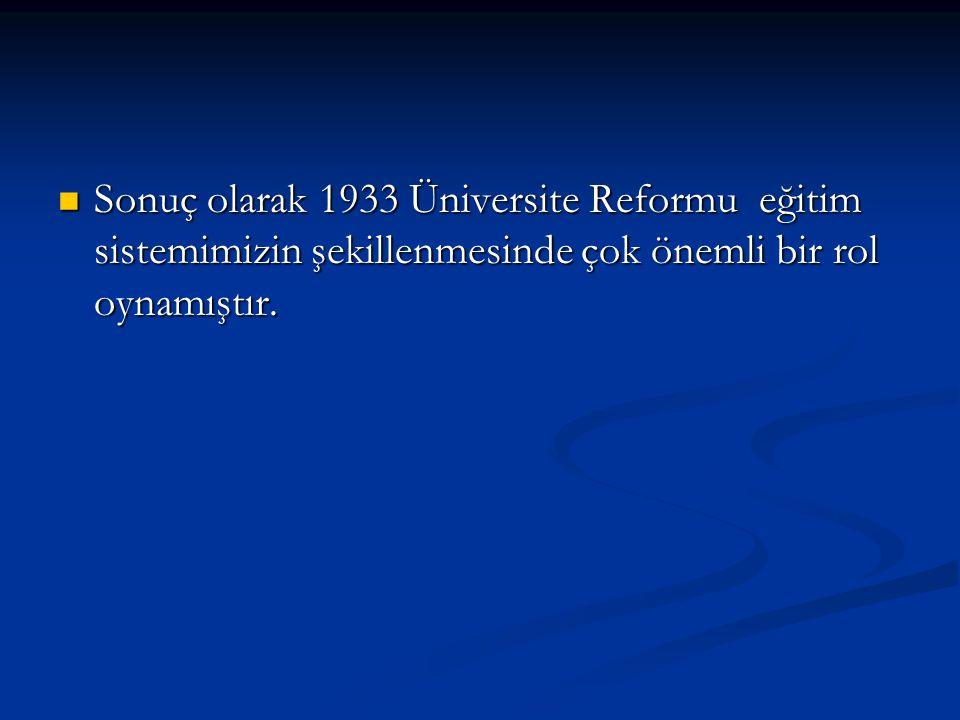 Sonuç olarak 1933 Üniversite Reformu eğitim sistemimizin şekillenmesinde çok önemli bir rol oynamıştır.
