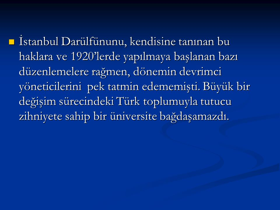 İstanbul Darülfünunu, kendisine tanınan bu haklara ve 1920'lerde yapılmaya başlanan bazı düzenlemelere rağmen, dönemin devrimci yöneticilerini pek tatmin edememişti.