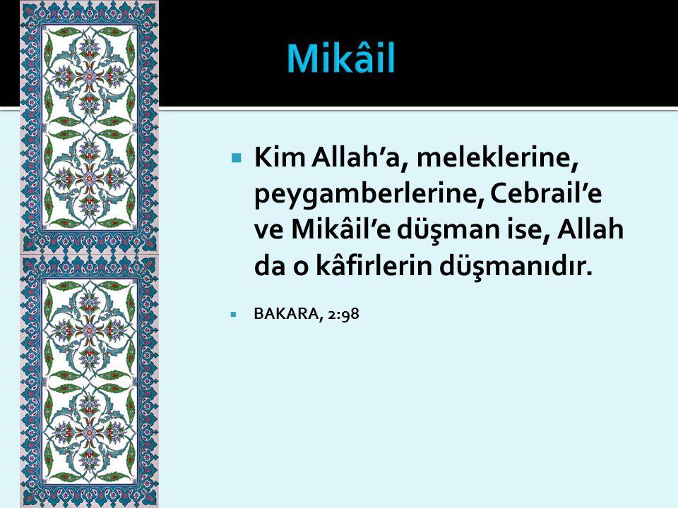 Mikâil Kim Allah'a, meleklerine, peygamberlerine, Cebrail'e ve Mikâil'e düşman ise, Allah da o kâfirlerin düşmanıdır.