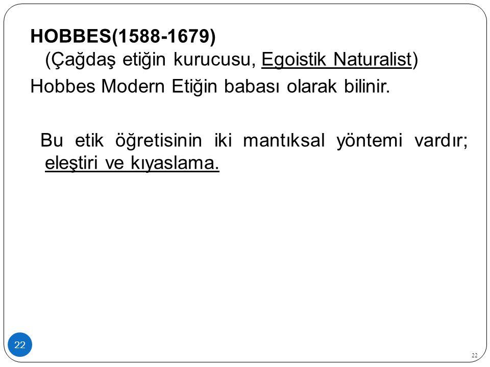 HOBBES(1588-1679) (Çağdaş etiğin kurucusu, Egoistik Naturalist) Hobbes Modern Etiğin babası olarak bilinir. Bu etik öğretisinin iki mantıksal yöntemi vardır; eleştiri ve kıyaslama.