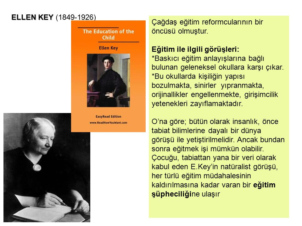 ELLEN KEY (1849-1926) Çağdaş eğitim reformcularının bir öncüsü olmuştur. Eğitim ile ilgili görüşleri: