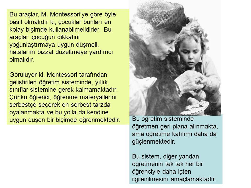 Bu araçlar, M. Montessori'ye göre öyle basit olmalıdır ki, çocuklar bunları en kolay biçimde kullanabilmelidirler. Bu araçlar, çocuğun dikkatini yoğunlaştırmaya uygun düşmeli, hatalarını bizzat düzeltmeye yardımcı olmalıdır.