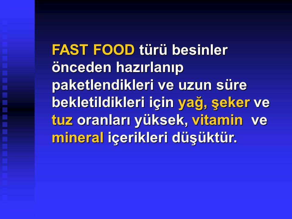 FAST FOOD türü besinler önceden hazırlanıp paketlendikleri ve uzun süre bekletildikleri için yağ, şeker ve tuz oranları yüksek, vitamin ve mineral içerikleri düşüktür.