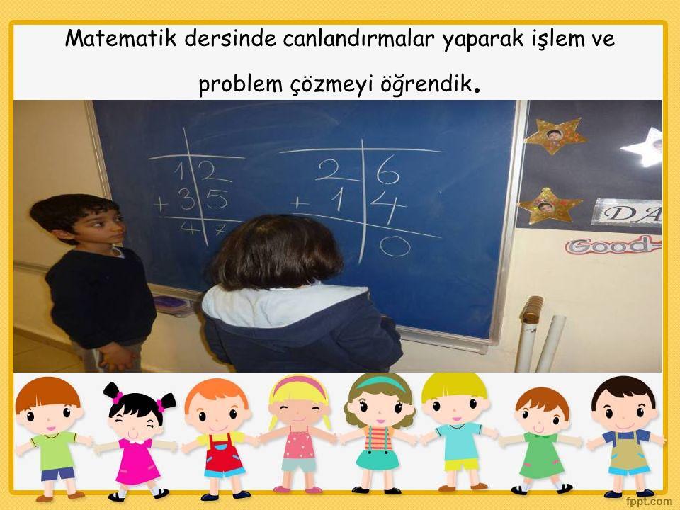Matematik dersinde canlandırmalar yaparak işlem ve problem çözmeyi öğrendik.