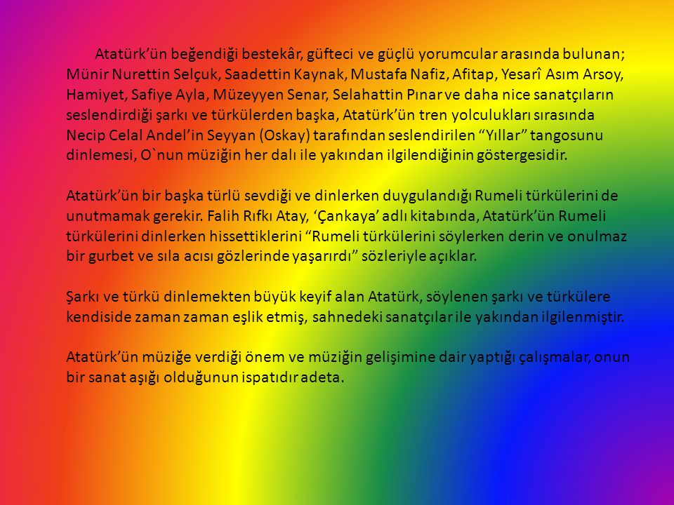 Atatürk'ün beğendiği bestekâr, güfteci ve güçlü yorumcular arasında bulunan; Münir Nurettin Selçuk, Saadettin Kaynak, Mustafa Nafiz, Afitap, Yesarî Asım Arsoy, Hamiyet, Safiye Ayla, Müzeyyen Senar, Selahattin Pınar ve daha nice sanatçıların seslendirdiği şarkı ve türkülerden başka, Atatürk'ün tren yolculukları sırasında Necip Celal Andel'in Seyyan (Oskay) tarafından seslendirilen Yıllar tangosunu dinlemesi, O`nun müziğin her dalı ile yakından ilgilendiğinin göstergesidir.