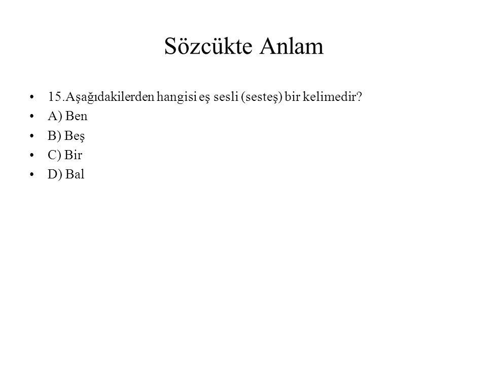 Sözcükte Anlam 15.Aşağıdakilerden hangisi eş sesli (sesteş) bir kelimedir A) Ben. B) Beş. C) Bir.