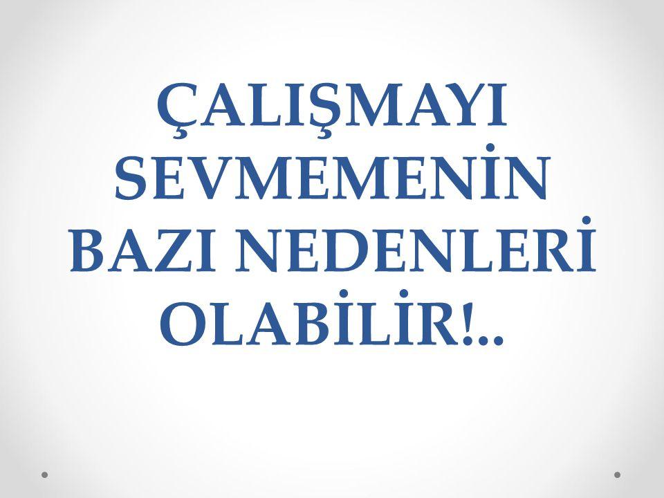 ÇALIŞMAYI SEVMEMENİN BAZI NEDENLERİ OLABİLİR!..