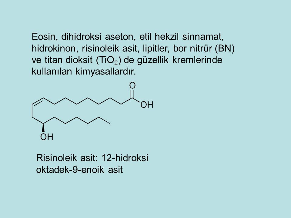 Eosin, dihidroksi aseton, etil hekzil sinnamat, hidrokinon, risinoleik asit, lipitler, bor nitrür (BN) ve titan dioksit (TiO2) de güzellik kremlerinde kullanılan kimyasallardır.