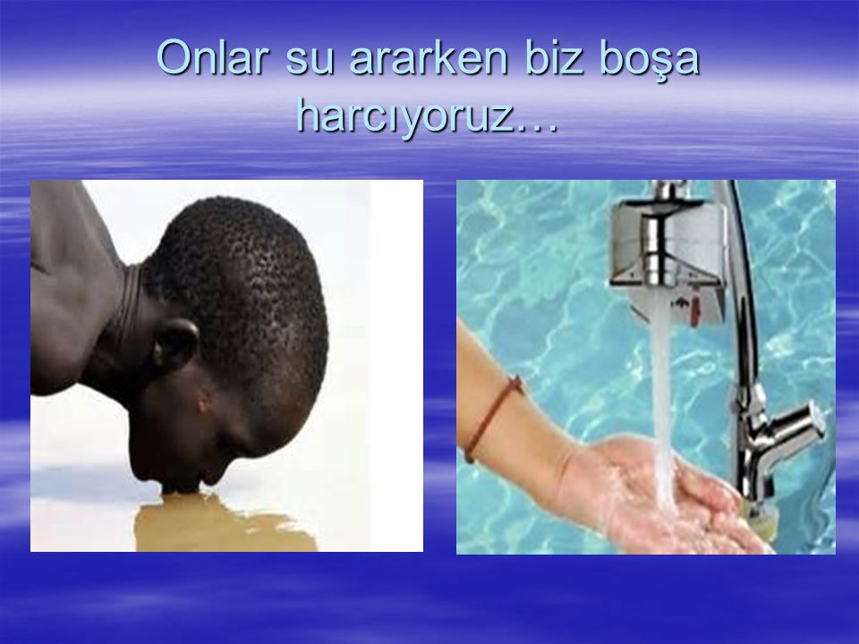 Onlar su ararken biz boşa harcıyoruz…