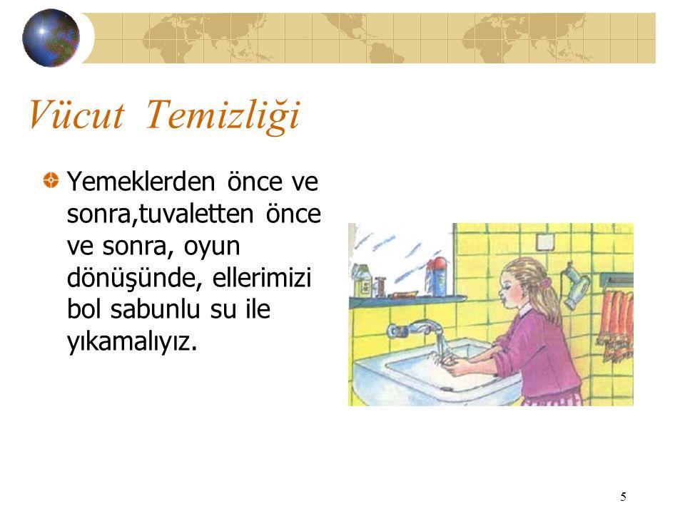 Vücut Temizliği Yemeklerden önce ve sonra,tuvaletten önce ve sonra, oyun dönüşünde, ellerimizi bol sabunlu su ile yıkamalıyız.