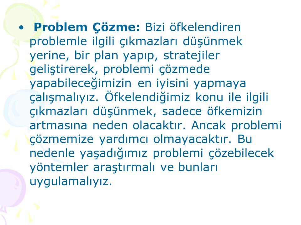 Problem Çözme: Bizi öfkelendiren problemle ilgili çıkmazları düşünmek yerine, bir plan yapıp, stratejiler geliştirerek, problemi çözmede yapabileceğimizin en iyisini yapmaya çalışmalıyız.