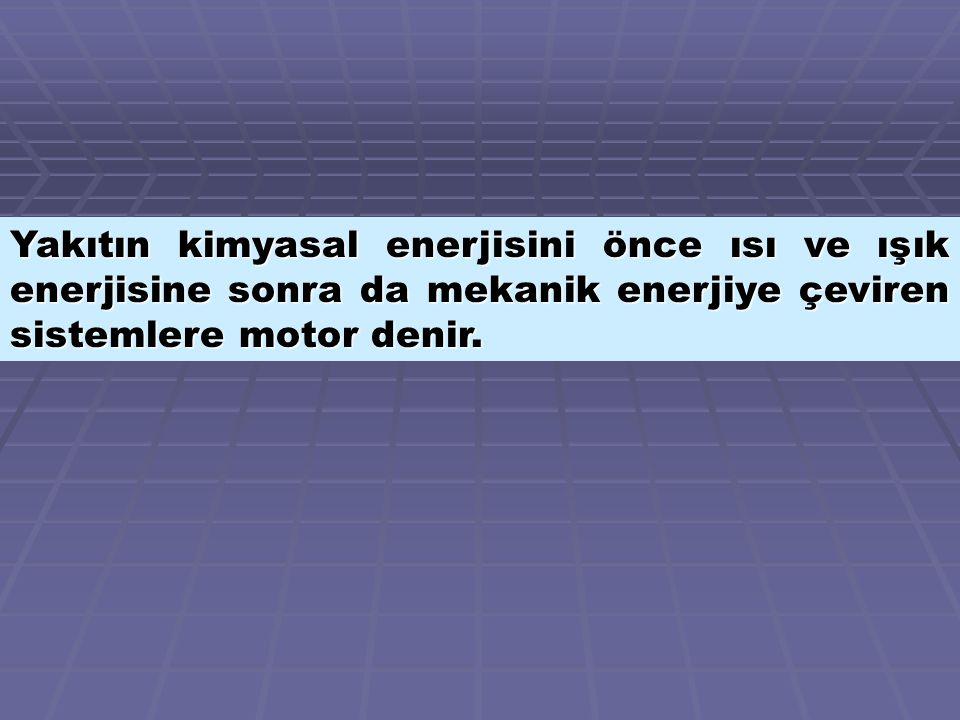 Yakıtın kimyasal enerjisini önce ısı ve ışık enerjisine sonra da mekanik enerjiye çeviren sistemlere motor denir.