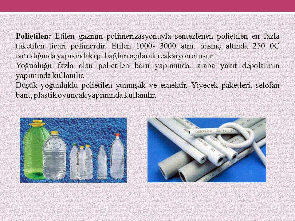 Polietilen: Etilen gazının polimerizasyonuyla sentezlenen polietilen en fazla tüketilen ticari polimerdir. Etilen 1000- 3000 atm. basınç altında 250 0C ısıtıldığında yapısındaki pi bağları açılarak reaksiyon oluşur.