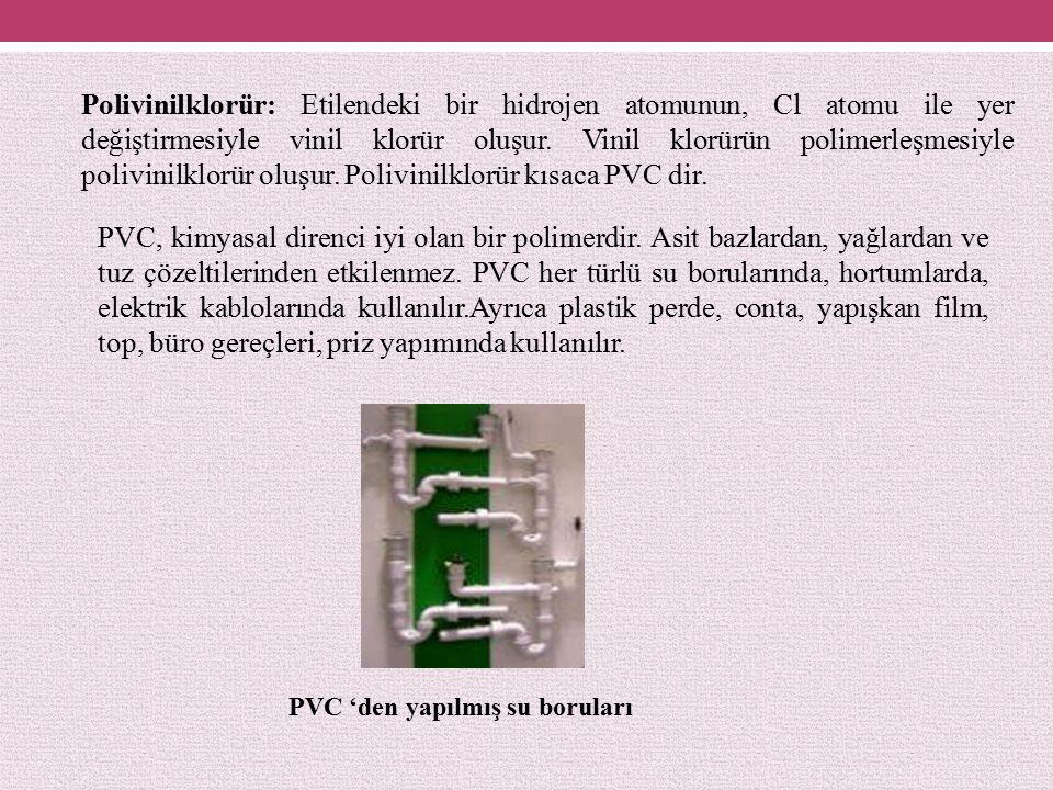 Polivinilklorür: Etilendeki bir hidrojen atomunun, Cl atomu ile yer değiştirmesiyle vinil klorür oluşur. Vinil klorürün polimerleşmesiyle polivinilklorür oluşur. Polivinilklorür kısaca PVC dir.
