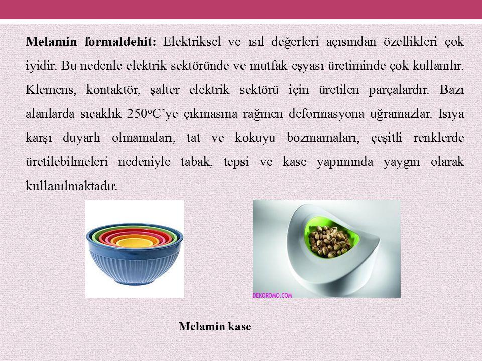 Melamin formaldehit: Elektriksel ve ısıl değerleri açısından özellikleri çok iyidir. Bu nedenle elektrik sektöründe ve mutfak eşyası üretiminde çok kullanılır. Klemens, kontaktör, şalter elektrik sektörü için üretilen parçalardır. Bazı alanlarda sıcaklık 250oC'ye çıkmasına rağmen deformasyona uğramazlar. Isıya karşı duyarlı olmamaları, tat ve kokuyu bozmamaları, çeşitli renklerde üretilebilmeleri nedeniyle tabak, tepsi ve kase yapımında yaygın olarak kullanılmaktadır.