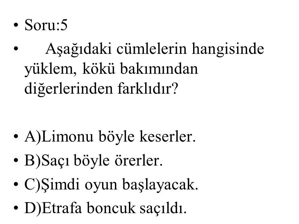 Soru:5 Aşağıdaki cümlelerin hangisinde yüklem, kökü bakımından diğerlerinden farklıdır A)Limonu böyle keserler.