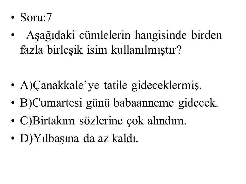 Soru:7 Aşağıdaki cümlelerin hangisinde birden fazla birleşik isim kullanılmıştır A)Çanakkale'ye tatile gideceklermiş.