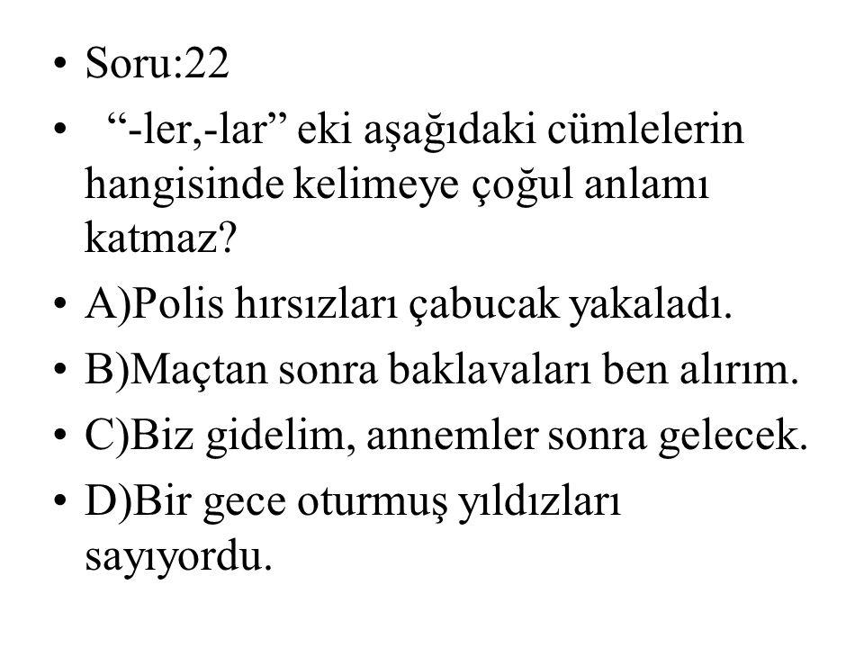 Soru:22 -ler,-lar eki aşağıdaki cümlelerin hangisinde kelimeye çoğul anlamı katmaz A)Polis hırsızları çabucak yakaladı.