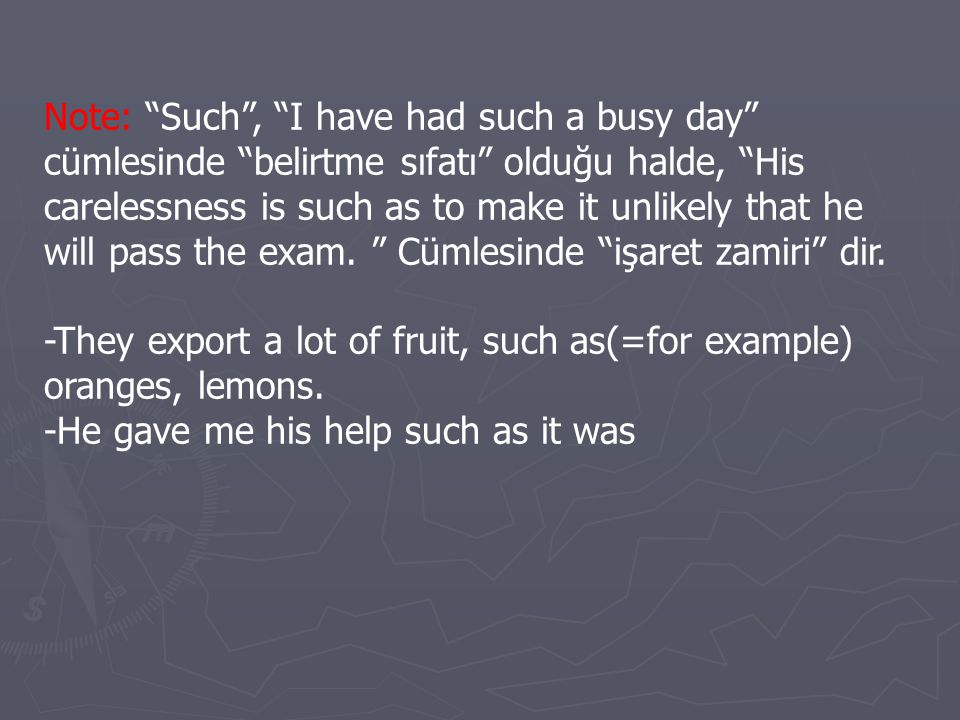 Note: Such , I have had such a busy day cümlesinde belirtme sıfatı olduğu halde, His carelessness is such as to make it unlikely that he will pass the exam. Cümlesinde işaret zamiri dir.