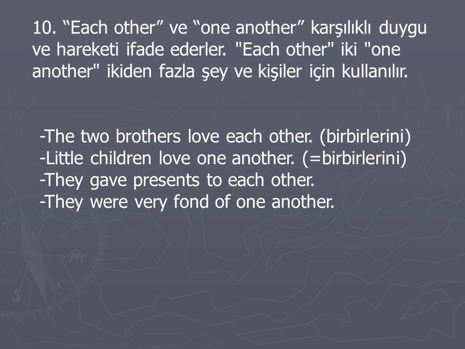 10. Each other ve one another karşılıklı duygu ve hareketi ifade ederler. Each other iki one another ikiden fazla şey ve kişiler için kullanılır.