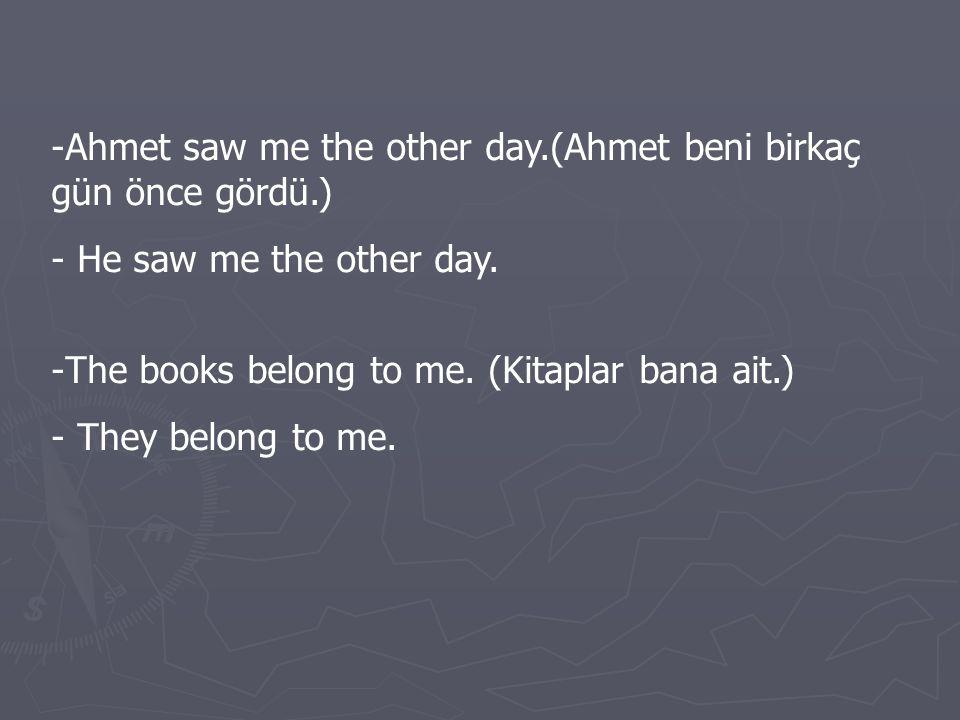 Ahmet saw me the other day.(Ahmet beni birkaç gün önce gördü.)
