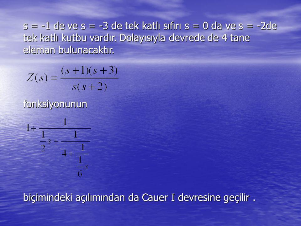 s = -1 de ve s = -3 de tek katlı sıfırı s = 0 da ve s = -2de tek katlı kutbu vardır. Dolayısıyla devrede de 4 tane eleman bulunacaktır.