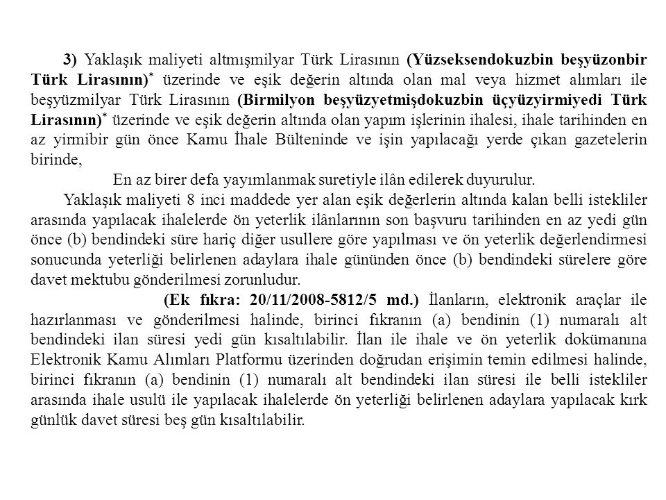 3) Yaklaşık maliyeti altmışmilyar Türk Lirasının (Yüzseksendokuzbin beşyüzonbir Türk Lirasının)* üzerinde ve eşik değerin altında olan mal veya hizmet alımları ile beşyüzmilyar Türk Lirasının (Birmilyon beşyüzyetmişdokuzbin üçyüzyirmiyedi Türk Lirasının)* üzerinde ve eşik değerin altında olan yapım işlerinin ihalesi, ihale tarihinden en az yirmibir gün önce Kamu İhale Bülteninde ve işin yapılacağı yerde çıkan gazetelerin birinde,
