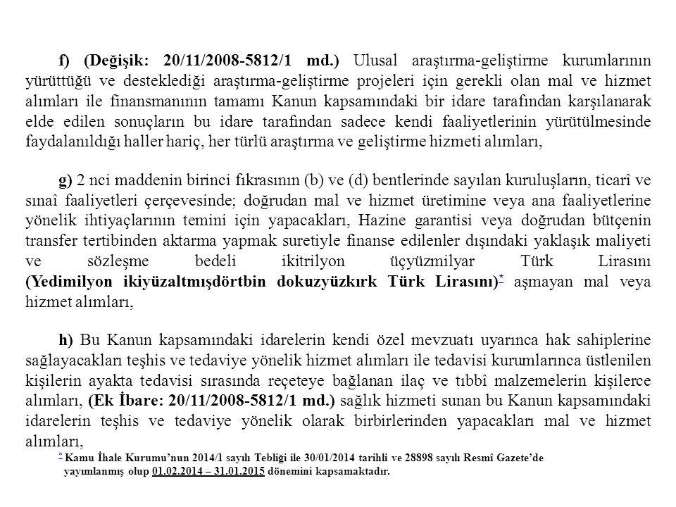 f) (Değişik: 20/11/2008-5812/1 md.) Ulusal araştırma-geliştirme kurumlarının yürüttüğü ve desteklediği araştırma-geliştirme projeleri için gerekli olan mal ve hizmet alımları ile finansmanının tamamı Kanun kapsamındaki bir idare tarafından karşılanarak elde edilen sonuçların bu idare tarafından sadece kendi faaliyetlerinin yürütülmesinde faydalanıldığı haller hariç, her türlü araştırma ve geliştirme hizmeti alımları,