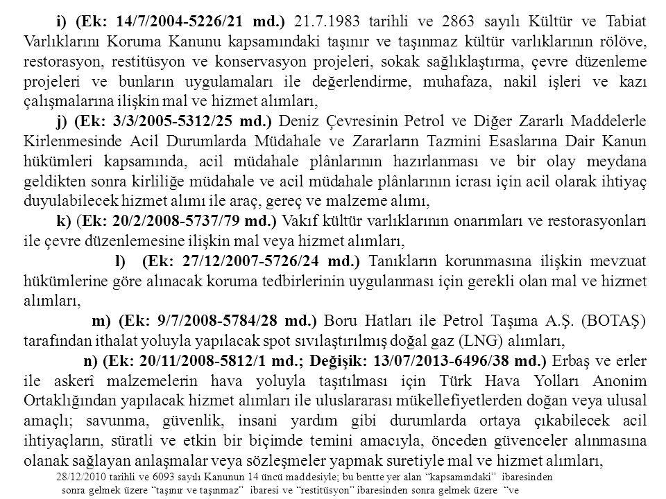 i) (Ek: 14/7/2004-5226/21 md.) 21.7.1983 tarihli ve 2863 sayılı Kültür ve Tabiat Varlıklarını Koruma Kanunu kapsamındaki taşınır ve taşınmaz kültür varlıklarının rölöve, restorasyon, restitüsyon ve konservasyon projeleri, sokak sağlıklaştırma, çevre düzenleme projeleri ve bunların uygulamaları ile değerlendirme, muhafaza, nakil işleri ve kazı çalışmalarına ilişkin mal ve hizmet alımları,