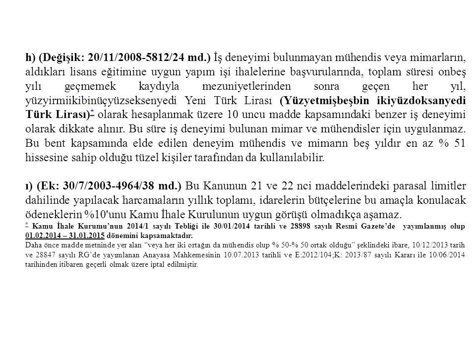 h) (Değişik: 20/11/2008-5812/24 md.) İş deneyimi bulunmayan mühendis veya mimarların, aldıkları lisans eğitimine uygun yapım işi ihalelerine başvurularında, toplam süresi onbeş yılı geçmemek kaydıyla mezuniyetlerinden sonra geçen her yıl, yüzyirmiikibinüçyüzseksenyedi Yeni Türk Lirası (Yüzyetmişbeşbin ikiyüzdoksanyedi Türk Lirası)* olarak hesaplanmak üzere 10 uncu madde kapsamındaki benzer iş deneyimi olarak dikkate alınır. Bu süre iş deneyimi bulunan mimar ve mühendisler için uygulanmaz. Bu bent kapsamında elde edilen deneyim mühendis ve mimarın beş yıldır en az % 51 hissesine sahip olduğu tüzel kişiler tarafından da kullanılabilir.