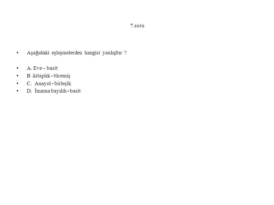 7.soru Aşağıdaki eşleşmelerden hangisi yanlışltır A. Eve – basit. B .kitaplık - türemiş. C. Anayol - birleşik.