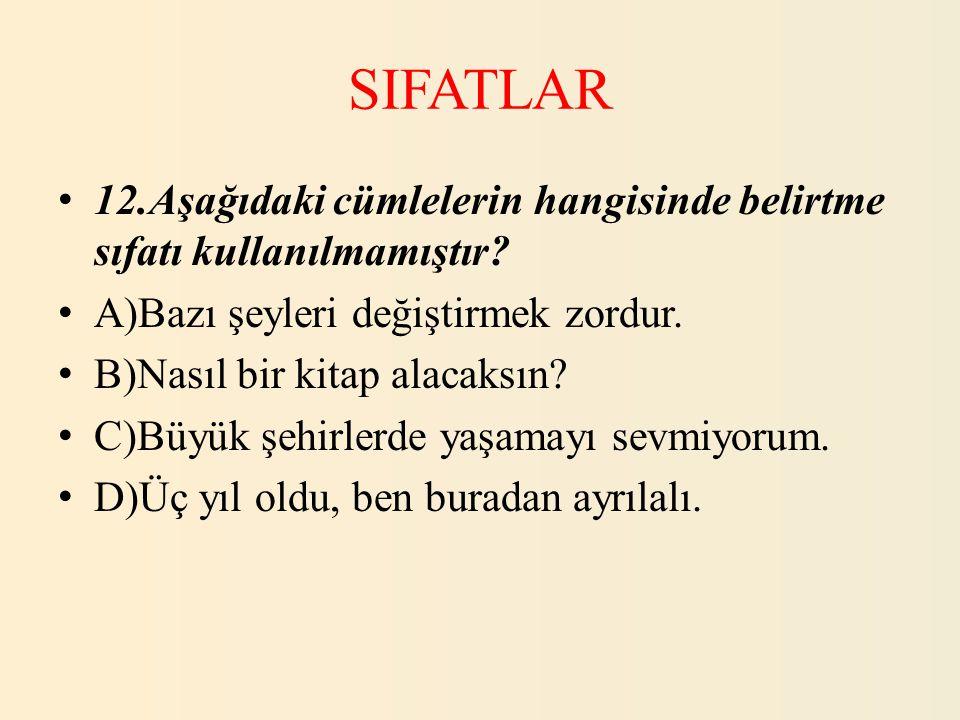 SIFATLAR 12.Aşağıdaki cümlelerin hangisinde belirtme sıfatı kullanılmamıştır A)Bazı şeyleri değiştirmek zordur.