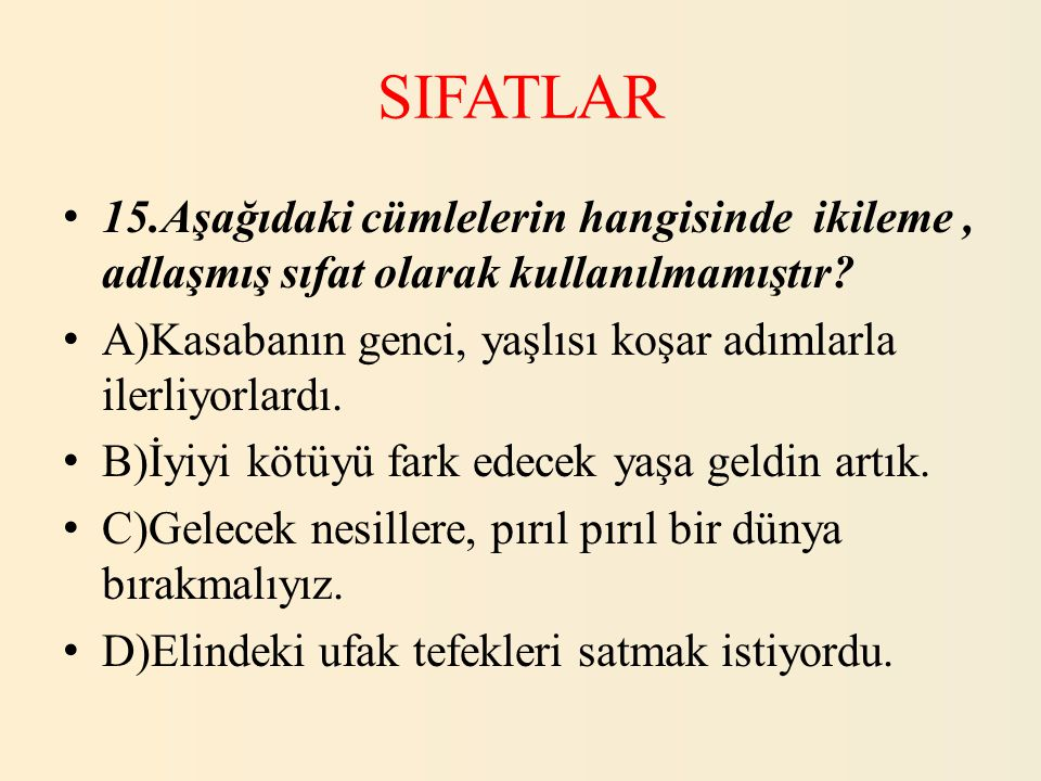 SIFATLAR 15.Aşağıdaki cümlelerin hangisinde ikileme , adlaşmış sıfat olarak kullanılmamıştır