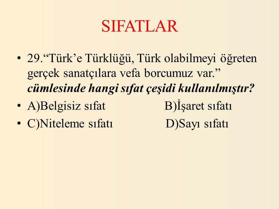 SIFATLAR 29. Türk'e Türklüğü, Türk olabilmeyi öğreten gerçek sanatçılara vefa borcumuz var. cümlesinde hangi sıfat çeşidi kullanılmıştır