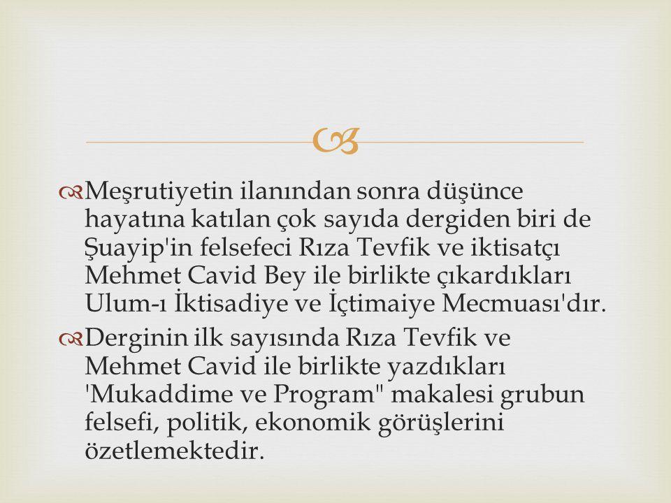 Meşrutiyetin ilanından sonra düşünce hayatına katılan çok sayıda dergiden biri de Şuayip in felsefeci Rıza Tevfik ve iktisatçı Mehmet Cavid Bey ile birlikte çıkardıkları Ulum-ı İktisadiye ve İçtimaiye Mecmuası dır.