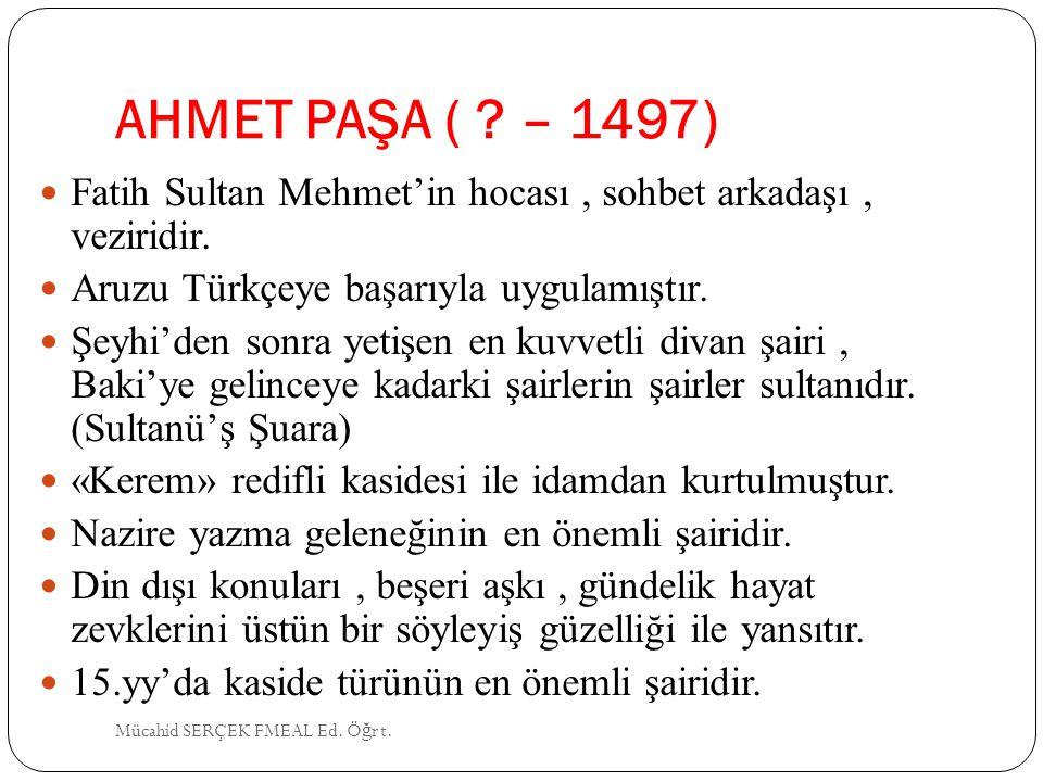 AHMET PAŞA ( – 1497) Fatih Sultan Mehmet'in hocası , sohbet arkadaşı , veziridir. Aruzu Türkçeye başarıyla uygulamıştır.