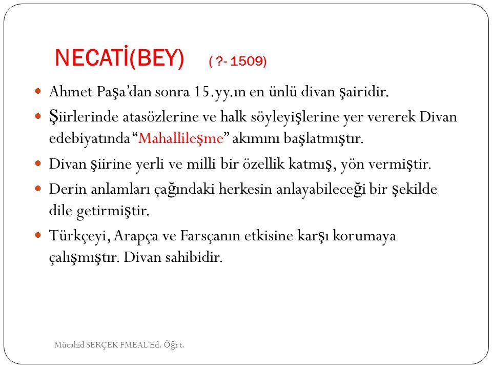 NECATİ(BEY) ( - 1509) Ahmet Paşa'dan sonra 15.yy.ın en ünlü divan şairidir.