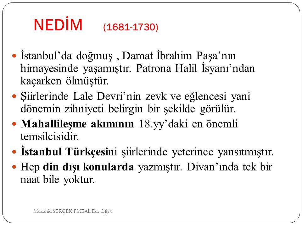 NEDİM (1681-1730) İstanbul'da doğmuş , Damat İbrahim Paşa'nın himayesinde yaşamıştır. Patrona Halil İsyanı'ndan kaçarken ölmüştür.