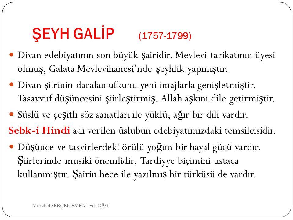 ŞEYH GALİP (1757-1799) Divan edebiyatının son büyük şairidir. Mevlevi tarikatının üyesi olmuş, Galata Mevlevihanesi'nde şeyhlik yapmıştır.