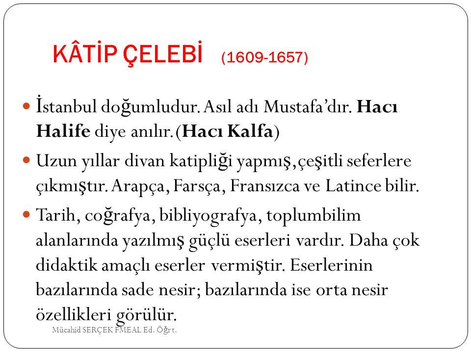 KÂTİP ÇELEBİ (1609-1657) İstanbul doğumludur. Asıl adı Mustafa'dır. Hacı Halife diye anılır.(Hacı Kalfa)